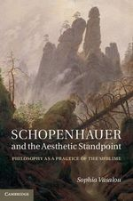 Schopenhauer and the Aesthetic Standpoint : Philosophy as a Practice of the Sublime - Sophia Vasalou