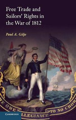 Free Trade and Sailors' Rights in the War of 1812 - Paul A. Gilje