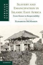 Slavery and Emancipation in Islamic East Africa : From Honor to Respectability - Elisabeth McMahon