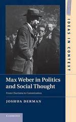 Max Weber in Politics and Social Thought : From Charisma to Canonization - Joshua Derman
