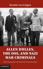 Allen Dulles, the OSS and Nazi War Criminals : The Dynamics of Selective Prosecution - Kerstin Von Lingen
