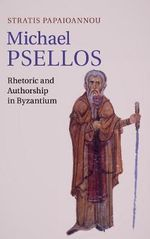 Michael Psellos : Rhetoric and Authorship in Byzantium - Stratis Papaioannou