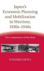 Japan's Economic Planning and Mobilization in Wartime, 1930s-1940s : The Competence of the State - Yoshiro Miwa