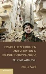 Principled Negotiation and Mediation in the International Arena : Talking with Evil - Paul J. Zwier