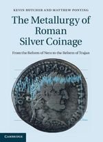 The Metallurgy of Roman Silver Coinage : From the Reform of Nero to the Reform of Trajan - Kevin Butcher