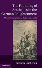 The Founding of Aesthetics in the German Enlightenment : The Art of Invention and the Invention of Art - Stefanie Buchenau