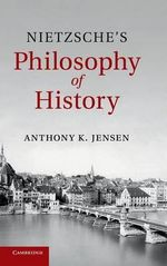 Nietzsche's Philosophy of History - Anthony K. Jensen