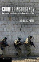 Counterinsurgency : Exposing the Myths of the New Way of War - Douglas Porch