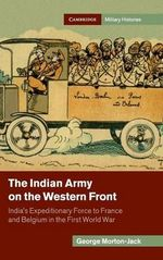 The Indian Army on the Western Front : India's Expeditionary Force to France and Belgium in the First World War - George Morton-Jack