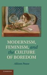 Modernism, Feminism and the Culture of Boredom : A Reader - Alison Pease