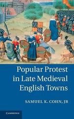 Popular Protest in Late Medieval English Towns : Medical Thinking at the End of the Renaissance - Samuel K. Cohn, Jr.