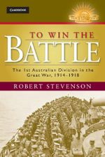 To Win the Battle : The 1st Australian Division in the Great War 1914 - 1918 : The Australian Army History Series    - Robert Stevenson