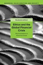 Ethics and the Global Financial Crisis : Why Incompetence is Worse Than Greed - Boudewijn de Bruin