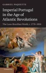 Imperial Portugal in the Age of Atlantic Revolutions : The Luso-Brazilian World, C.1770-1850 - Gabriel Paquette