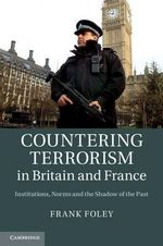 Countering Terrorism in Britain and France : Institutions, Norms and the Shadow of the Past - Frank Foley