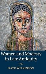 Women and Modesty in Late Antiquity - Kate Wilkinson