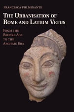 The Urbanisation of Rome and Latium Vetus : from the Bronze Age to the Archaic Era - Francesca Fulminante