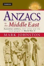 Anzacs in the Middle East : Australian Soldiers, Their Allies and the Local People in World War II : The Australian Army History Series - Mark Johnston