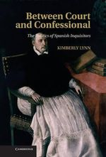 Between Court and Confessional : The Politics of Spanish Inquisitors - Kimberly Lynn