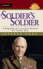 A Soldier's Soldier : A Biography of Lieutenant General Sir Thomas Daly : The Australian Army History Series - Jeffrey Grey