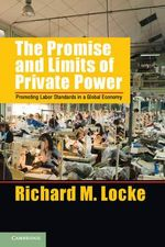 The Promise and Limits of Private Power : Promoting Labor Standards in a Global Economy - Richard M. Locke