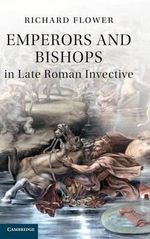 Emperors and Bishops in Late Roman Invective : How a French Priest Together with Jewish Friends S... - Richard Flower