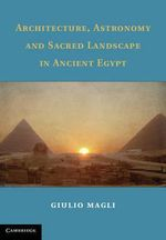 Architecture, Astronomy, and Sacred Landscape in Ancient Egypt - Giulio Magli