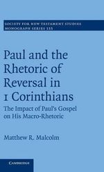 Paul and the Rhetoric of Reversal in 1 Corinthians: Volume 155 : The Impact of Paul's Gospel on His Macro-rhetoric - Matthew R. Malcolm