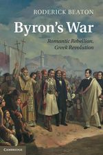 Byron's War : Romantic Rebellion, Greek Revolution - Roderick Beaton