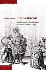 The Rival Sirens : Performance and Identity on Handel's Operatic Stage - Suzanne Aspden