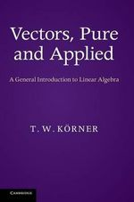 Vectors, Pure and Applied : A General Introduction to Linear Algebra - T. W. Korner