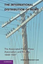 The International Distribution of News : The Associated Press, Press Association, and Reuters, 1848-1947 - Jonathan Silberstein-Loeb