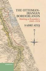 Ottoman-Iranian Borderlands : Making a Boundary, 1843-1914 - Sabri Ates