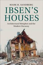 Ibsen's Houses : Architectural Metaphor and the Modern Uncanny - Mark B. Sandberg