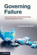 Governing Failure : Provisional Expertise and the Transformation of Global Development Finance - Jacqueline Best