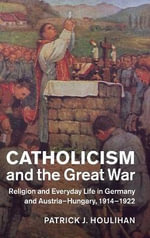 Catholicism and the Great War : Religion and Everyday Life in Germany and Austria-Hungary, 1914-1922 - Patrick F. Houlihan