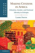 Making Citizens in Africa : Ethnicity, Gender, and National Identity in Ethiopia - Lahra Smith