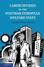 Labor Divided in the Postwar European Welfare State : The Netherlands and the United Kingdom - Dennie Oude Nijhuis