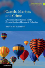 Cartels, Markets and Crime : A Normative Justification for the Criminalisation of Economic Collusion - Bruce Wardhaugh