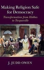 Making Religion Safe for Democracy : Transformation from Hobbes to Tocqueville - J. Judd Owen