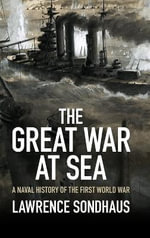 The Great War at Sea : A Naval History of the First World War - Lawrence Sondhaus