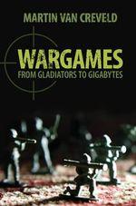 Wargames : From Gladiators to Gigabytes - Martin Van Creveld