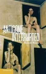 Antigone, Interrupted : Continuity and Change - Bonnie Honig