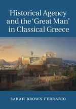 Historical Agency and the 'Great Man' in Classical Greece - Sarah Brown Ferrario
