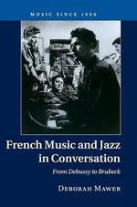 French Music and Jazz in Conversation : From Debussy to Brubeck - Deborah Mawer