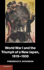 World War I and the Triumph of a New Japan, 1919-1930 : Studies in the Social and Cultural History of Modern Warfare - Frederick R. Dickinson