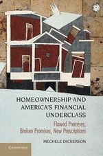 Homeownership and America's Financial Underclass : Flawed Premises, Broken Promises, New Prescriptions - Mechele Dickerson