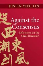 Against the Consensus : Reflections on the Great Recession - Justin Yifu Lin