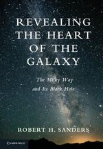 Revealing the Heart of the Galaxy : The Milky Way and Its Black Hole - Robert H. Sanders