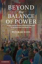 Beyond the Balance of Power : France and the Politics of National Security in the Era of the First World War - Peter Jackson